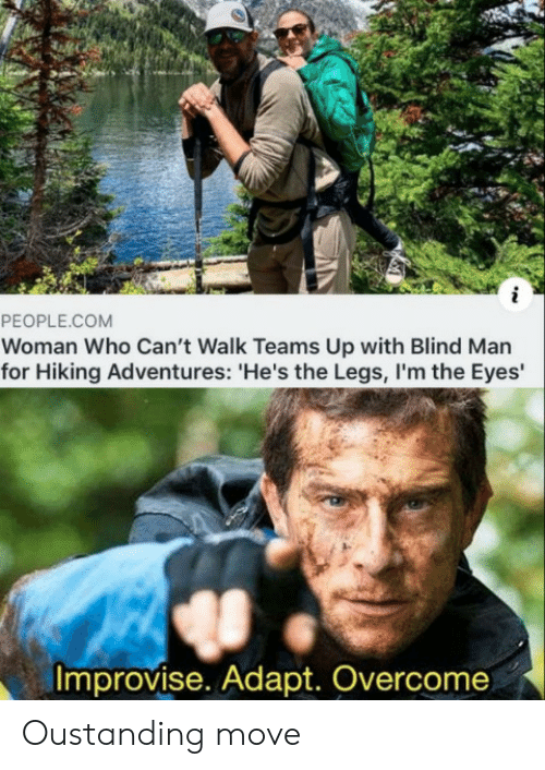 blind man: i  PEOPLE.COM  Woman Who Can't Walk Teams Up with Blind Man  for Hiking Adventures: 'He's the Legs,I'm the Eyes  Improvise. Adapt. Overcome Oustanding move
