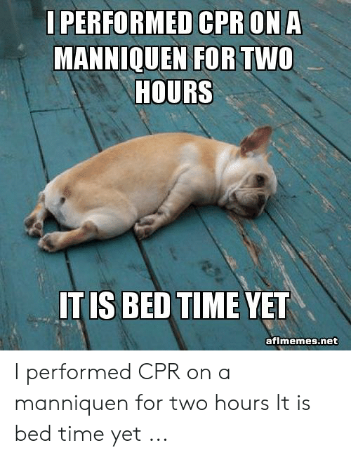 Cpr Meme: I PERFORMED CPR ON A  MANNIQUEN FOR TWO  HOURS  IT IS BED TIME YET  aflmemes.net I performed CPR on a manniquen for two hours It is bed time yet ...