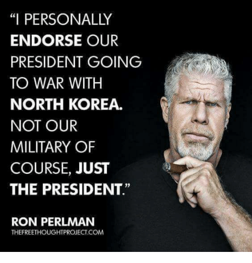 "North Korea, Military, and Korea: ""I PERSONALLY  ENDORSE OUR  PRESIDENT GOING  TO WAR WITH  NORTH KOREA.  NOT OUR  MILITARY OF  COURSE, JUST  THE PRESIDENT""  0)  RON PERLMAN  THEFREETHOUGHTPROJECT.COM"