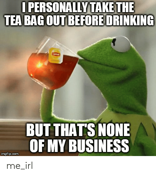 Thats None Of My Business: I PERSONALLY TAKE THE  TEA BAG OUT BEFORE DRINKING  BUT THAT'S NONE  OF MY BUSINESS  imgflip.com me_irl
