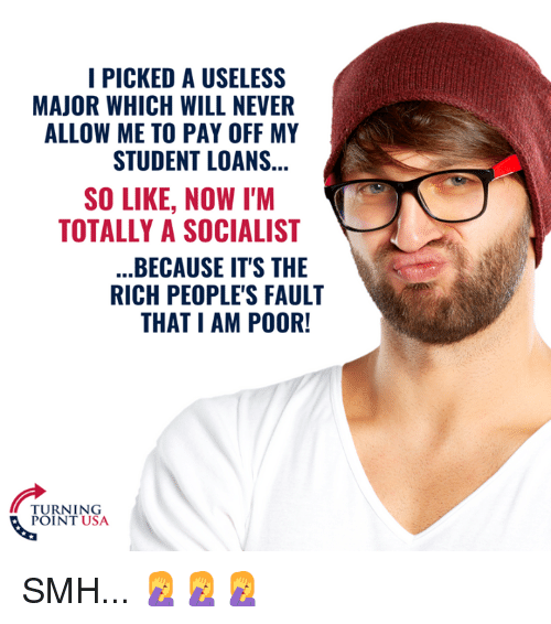 Memes, Smh, and Loans: I PICKED A USELESS  MAJOR WHICH WILL NEVER  ALLOW ME TO PAY OFF MY  STUDENT LOANS  SO LIKE, NOW I'M  TOTALLY A SOCIALIST  BECAUSE IT'S THE  RICH PEOPLE'S FAULT  THAT I AM POOR!  TURNING  POINT USA SMH... 🤦♀️🤦♀️🤦♀️