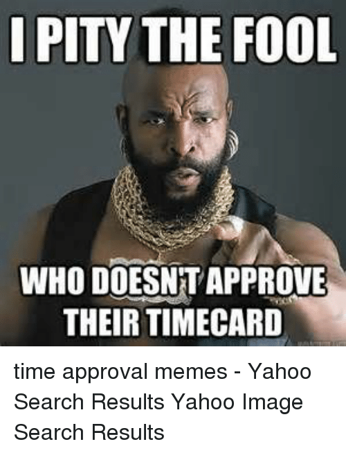 Timecard: I PITY THE FOOL  WHO DOESNT APPROVE  THEIR TIMECARD time approval memes - Yahoo Search Results Yahoo Image Search Results