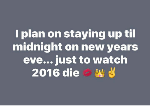 Memes, New Year's, and 🤖: I plan on staying up til  midnight on new years  eve... just to watch  2016 die