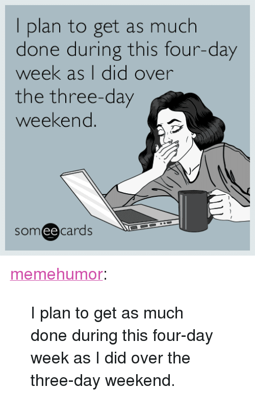 """Three Day Weekend: I plan to get as much  done during this four-day  week as I did over  the three-day  weekend  someecards  ее <p><a href=""""http://memehumor.net/post/161252473362/i-plan-to-get-as-much-done-during-this-four-day"""" class=""""tumblr_blog"""">memehumor</a>:</p>  <blockquote><p>I plan to get as much done during this four-day week as I did over the three-day weekend.</p></blockquote>"""