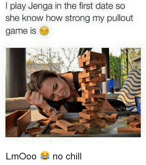 Pullout game: I play Jenga in the first date so  she know how strong my pullout  game is LmOoo 😂 no chill