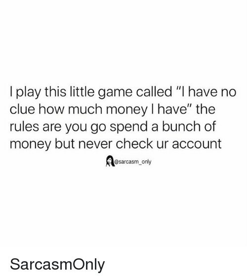 """Funny, Memes, and Money: I play this little game called """"I have no  clue how much money I have"""" the  rules are you go spend a bunch of  money but never check ur account  @sarcasm_only SarcasmOnly"""
