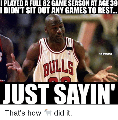 any games: I PLAYED A FULL 82 GAME SEASON AT AGE 39  I DIDNT SIT OUT ANY GAMES TO REST  ONBAMEMES  JUST SAYIN That's how 🐐  did it.