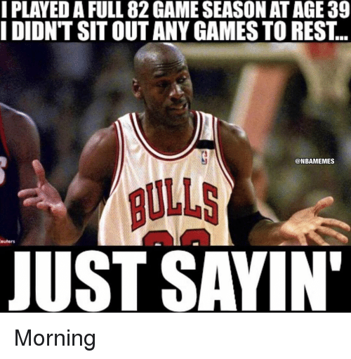 any games: I PLAYED A FULL 82GAMESEASON AT AGE 39  IDIONTSITOUT ANY GAMES TO REST  ONBAMEMES  BULLS  euters  JUST SAYIN' Morning