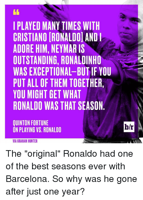 """Sports, Outstanding, and  He Gone: I PLAYED MANY TIMES WITH  CRISTIANO IRONALDOl AND I  ADORE HIM,  NEYMARIS  OUTSTANDING, RONALDINHO  WAS EXCEPTIONAL BUT IF YOU  PUT ALL OF THEM TOGETHER,  YOU MIGHT GET WHAT  RONALDO WAS THAT SEASON  QUINTON FORTUNE  ON PLAYING VS. RONALDO  VIA GRAHAM HUNTER The """"original"""" Ronaldo had one of the best seasons ever with Barcelona. So why was he gone after just one year?"""