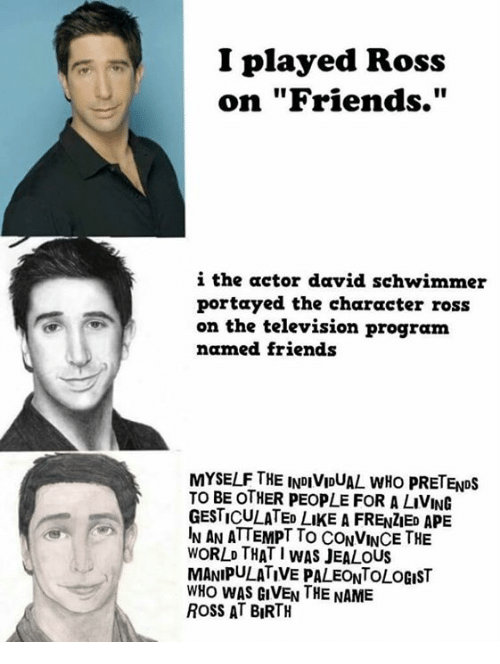"""David Schwimmer, Jealous, and Television: I played Ross  on """"Friends.""""  i the actor david schwimmer  portayed the character ross  on the television program  named friends  MYSELFTHE INDIVIDUAL wHo pRETENDs  TO BE OTHER PEopLE FOR A LIVING  GESTICULATED LuKE A FRENZED APE  IN AN ATTEMPT To CONVINCE THE  WORLD THAT I WAS JEALOUS  MANIPULATIVE PALEONTOLOGIST  WHO WAS GIVEN THE NAME  ROSS AT BIRTH"""