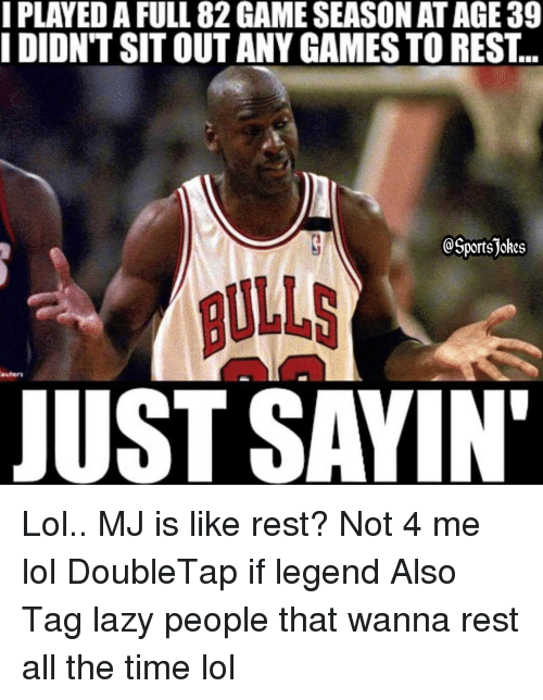 Lazy People: I PLAYEDA FULL 82GAMESEASON AT AGE 39  I DIDNT SIT OUT ANY GAMES TO REST  portsjokes  euhnrs  JUST SAYIN' Lol.. MJ is like rest? Not 4 me lol DoubleTap if legend Also Tag lazy people that wanna rest all the time lol