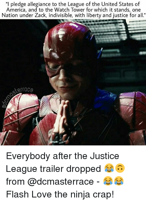 "Memes, 🤖, and Flash: ""I pledge allegiance to the League of the United States of  America, and to the Watch Tower for which it stands, one  Nation under Zack, indivisible, with liberty and justice for all.""  terrace Everybody after the Justice League trailer dropped 😂🙃 from @dcmasterrace - 😂😂 Flash Love the ninja crap!"