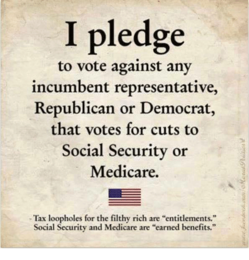 """Medicare: I pledge  to vote against any  incumbent representative,  Republican or Democrat,  that votes for cuts to  Social Security or  Medicare.  Tax loopholes for the filthy rich are """"entitlements.""""  Social Security and Medicare are """"earned benefits."""