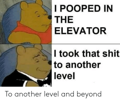 I Pooped: I POOPED IN  THE  ELEVATOR  I took that shit  to another  level To another level and beyond