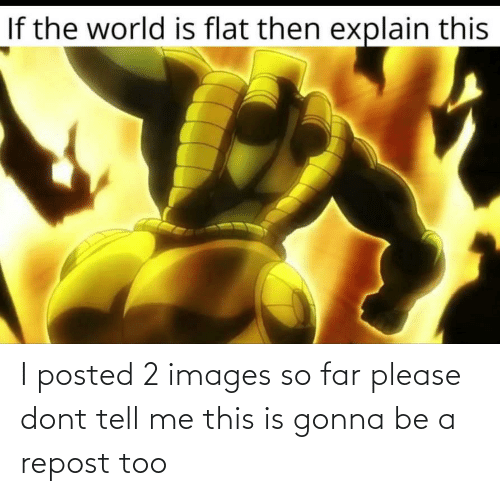 dont tell me: I posted 2 images so far please dont tell me this is gonna be a repost too