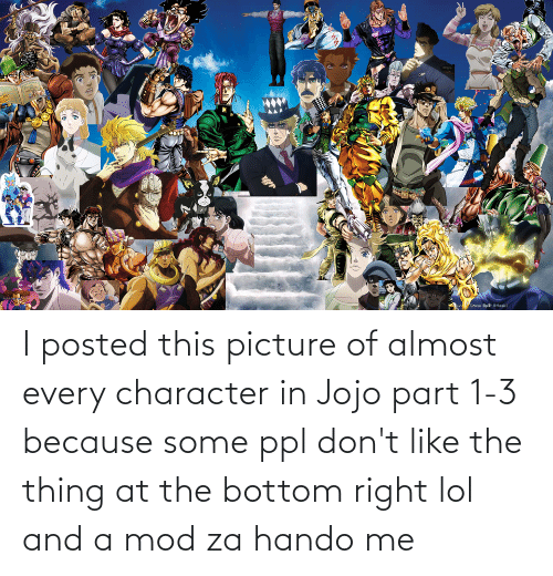 the thing: I posted this picture of almost every character in Jojo part 1-3 because some ppl don't like the thing at the bottom right lol and a mod za hando me