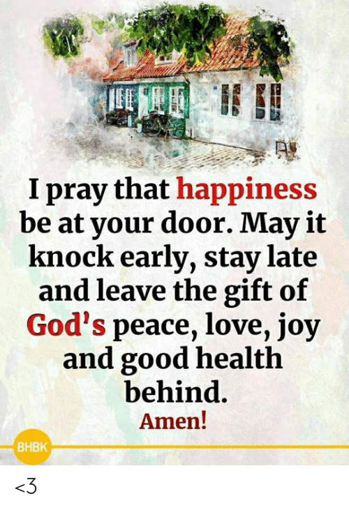 The Gift: I pray that happiness  be at your door. May it  knock early, stay late  and leave the gift of  God's peace, love, joy  and good health  behind.  Amen!  ВНВК <3