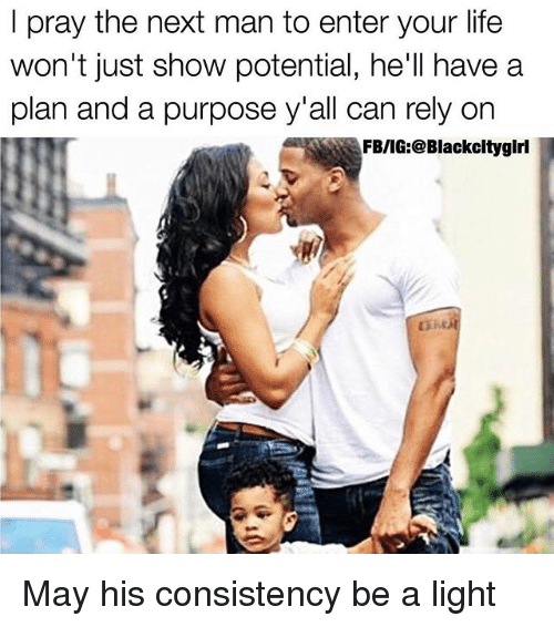 Life, Memes, and Consistency: I pray the next man to enter your life  won't just show potential, he'll have a  plan and a purpose y'all can rely on  FB/IG  @Blackcitygirl May his consistency be a light