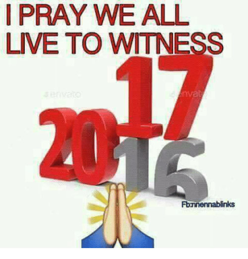 to wit: I PRAY WE ALL  LIVE TO WITNESS  Fbanennablinks