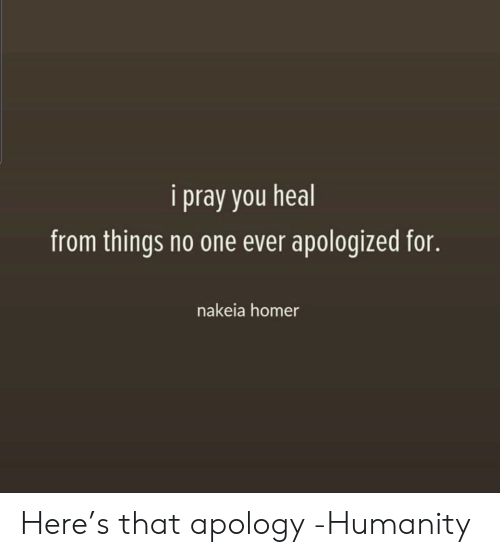 Apology: i pray you heal  from things no one ever apologized for.  nakeia homer Here's that apology -Humanity