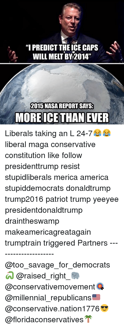"""America, Memes, and Nasa: """"I PREDICT THE ICE CAPS  WILL MELT BY 2014""""  2015 NASA REPORT SAYS:  MORE ICE THAN EVER Liberals taking an L 24-7😂😂 liberal maga conservative constitution like follow presidenttrump resist stupidliberals merica america stupiddemocrats donaldtrump trump2016 patriot trump yeeyee presidentdonaldtrump draintheswamp makeamericagreatagain trumptrain triggered Partners --------------------- @too_savage_for_democrats🐍 @raised_right_🐘 @conservativemovement🎯 @millennial_republicans🇺🇸 @conservative.nation1776😎 @floridaconservatives🌴"""