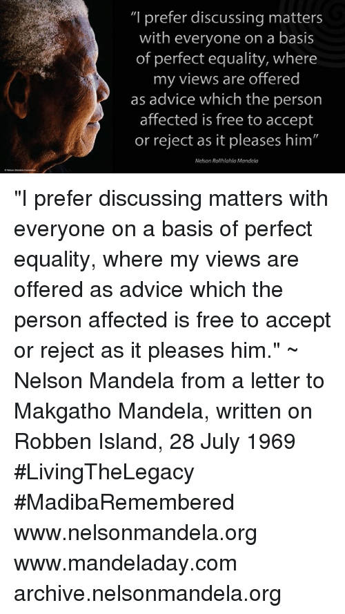 """Advice, Memes, and Nelson Mandela: """"I prefer discussing matters  with everyone on a basis  of perfect equality, where  my views are offered  as advice which the person  affected is free to accept  or reject as it pleases him""""  Nelson Rolihlahla Mandela """"I prefer discussing matters with everyone on a basis of perfect equality, where my views are offered as advice which the person affected is free to accept or reject as it pleases him."""" ~ Nelson Mandela from a letter to Makgatho Mandela, written on Robben Island, 28 July 1969 #LivingTheLegacy #MadibaRemembered   www.nelsonmandela.org www.mandeladay.com archive.nelsonmandela.org"""