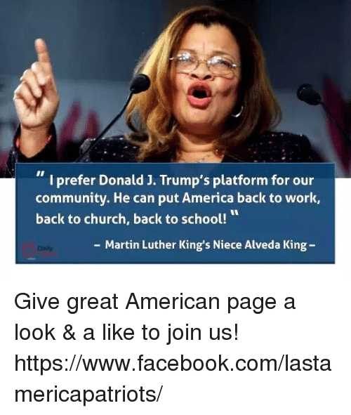 America, Church, and Community: I prefer Donald J. Trump's platform for our  community. He can put America back to work,  back to church, back to school!  Martin Luther King's Niece Alveda King Give great American page a look & a like to join us! https://www.facebook.com/lastamericapatriots/