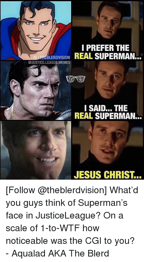 Jesus, Memes, and Superman: I PREFER THE  EBLERDVISIONREAL SUPERMAN..  @JUSTICE.LEAGUE.MEMES  I SAID... THE  REAL SUPERMAN...  JESUS CHRIST... [Follow @theblerdvision] What'd you guys think of Superman's face in JusticeLeague? On a scale of 1-to-WTF how noticeable was the CGI to you? - Aqualad AKA The Blerd