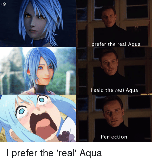 kh3: I prefer the real Aqua  I said the real Aqua  Perfection I prefer the 'real' Aqua