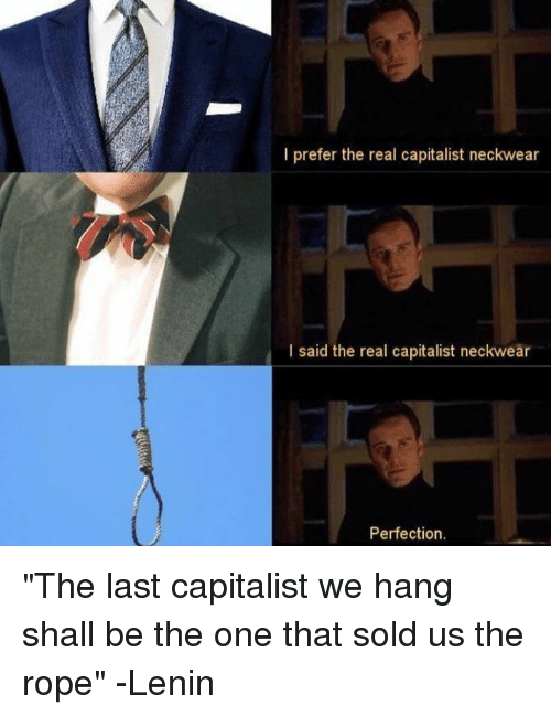 """The Real, Capitalist, and Sassy Socialast: I prefer the real capitalist neckwear  I said the real capitalist neckwear  Perfection. """"The last capitalist we hang shall be the one that sold us the rope"""" -Lenin"""