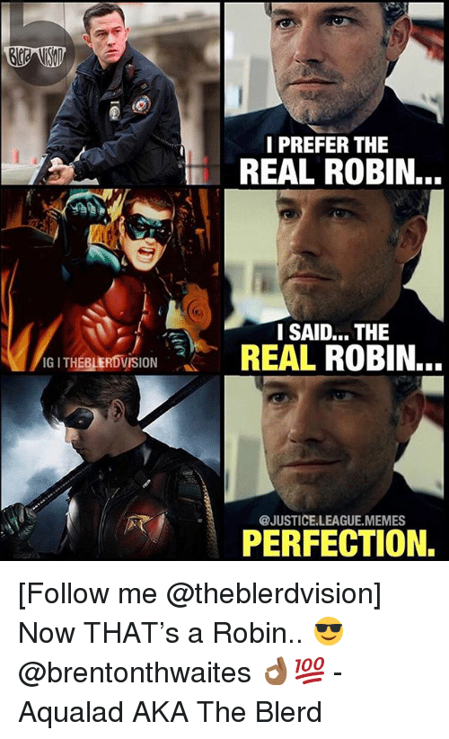 League Memes: I PREFER THE  REAL ROBIN.  I SAID... THE  REAL ROBIN..  THEBLERDVISION  @JUSTICE.LEAGUE.MEMES  PERFECTION. [Follow me @theblerdvision] Now THAT's a Robin.. 😎 @brentonthwaites 👌🏾💯 - Aqualad AKA The Blerd