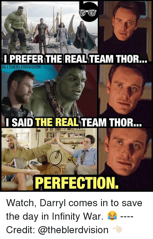 save-the-day: I PREFER THE REAL TEAM THOR...  IG I THEBLERDVISION  SAID THE REAL TEAM THOR.  PERFECTION. Watch, Darryl comes in to save the day in Infinity War. 😂 ---- Credit: @theblerdvision 👈🏻