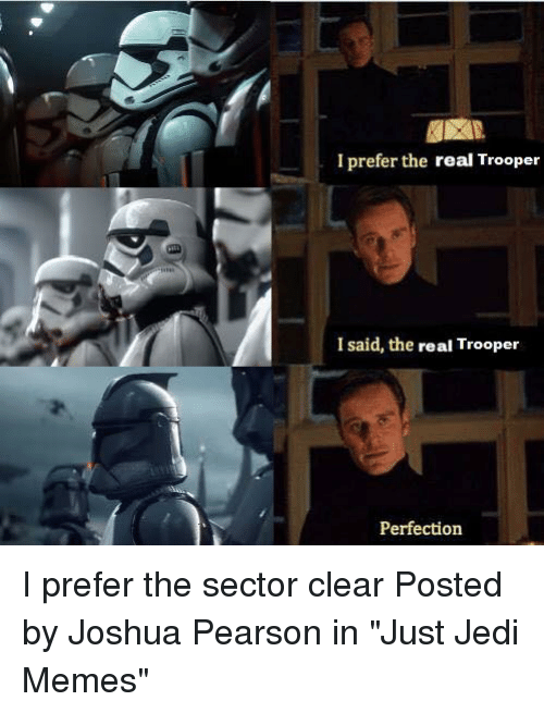 "Jedi, Memes, and Star Wars: I prefer the real Trooper  I said, the real Trooper  Perfection I prefer the sector clear  Posted by Joshua Pearson in ""Just Jedi Memes"""