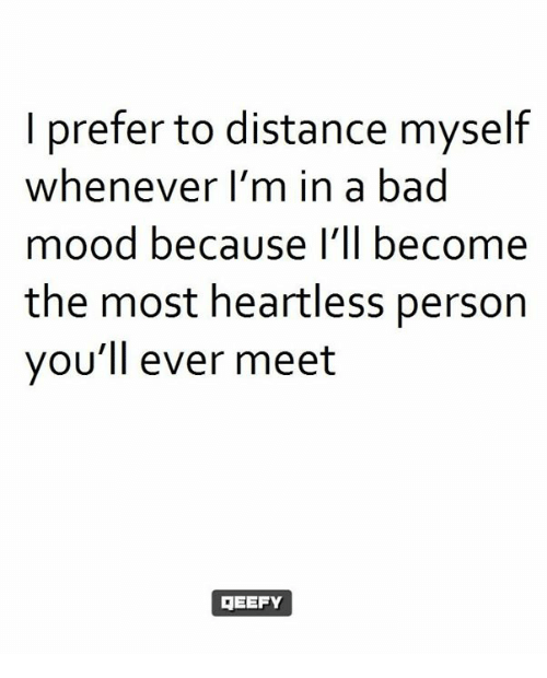 Bad, Memes, and Mood: I prefer to distance myself  whenever I'm in a bad  mood because I'll become  the most heartless person  you'll ever meet  GEEFY