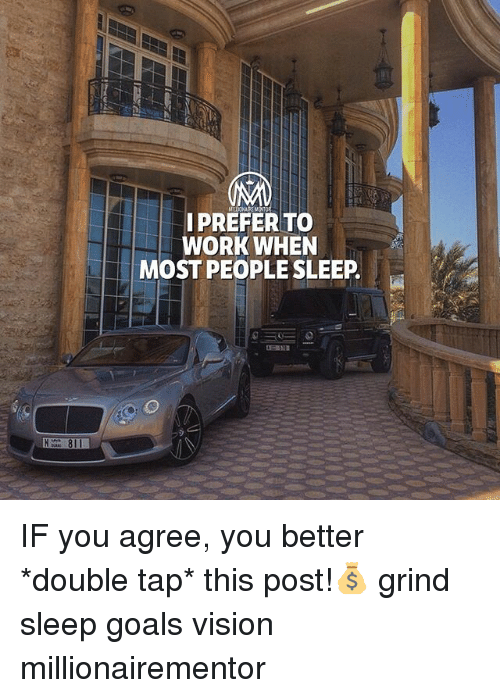Goals, Memes, and Work: I PREFER TO  WORK WHEN  MOST PEOPLE SLEEP  81 IF you agree, you better *double tap* this post!💰 grind sleep goals vision millionairementor