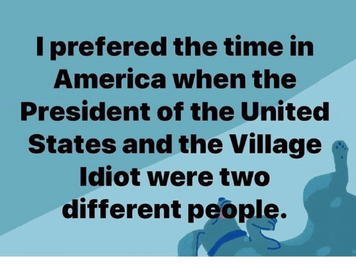president of the united states: I prefered the time in  America when the  President of the United  States and the Village  Idiot were two  different people.