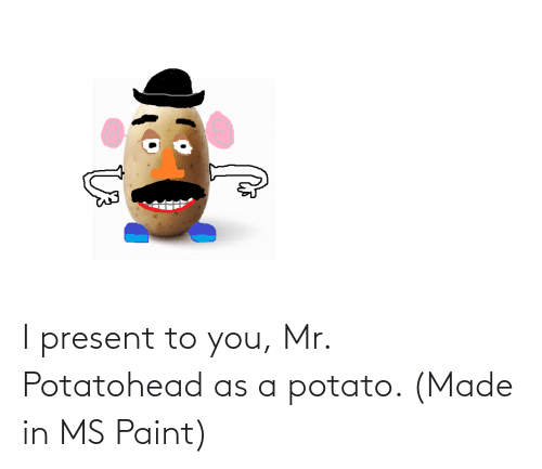 ms paint: I present to you, Mr. Potatohead as a potato. (Made in MS Paint)