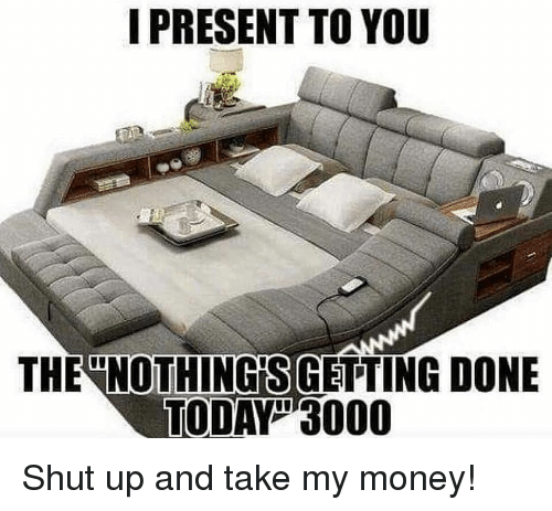 Shut Up And Take: I PRESENT TO YOU  THE NOTHING'S GETTING DONE  TODAY3000 Shut up and take my money!