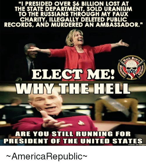 """Illegalize: """"I PRESIDED OVER $6 BILLION LOST AT  THE STATE DEPARTMENT, SOLD URANIUM  TO THE RUSSIANS THROUGH MY FAUX  CHARITY, ILLEGALLY DELETED PUBLIC  RECORDS, AND MURDERED AN AMBASSADOR.""""  ELECT ME!  WHIR THE HELL  ARE YOU STILL RUNNING FOR  PRESIDENT OF THE UNITED STATES  made on imgur ~AmericaRepublic~"""