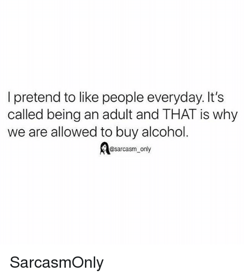 Being an Adult, Funny, and Memes: I pretend to like people everyday. It's  called being an adult and THAT is why  we are allowed to buy alcohol  @sarcasm_only SarcasmOnly
