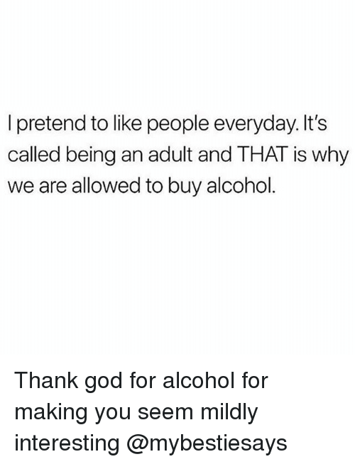 Being an Adult, God, and Alcohol: I pretend to like people everyday. It's  called being an adult and THAT is why  we are allowed to buy alcohol Thank god for alcohol for making you seem mildly interesting @mybestiesays