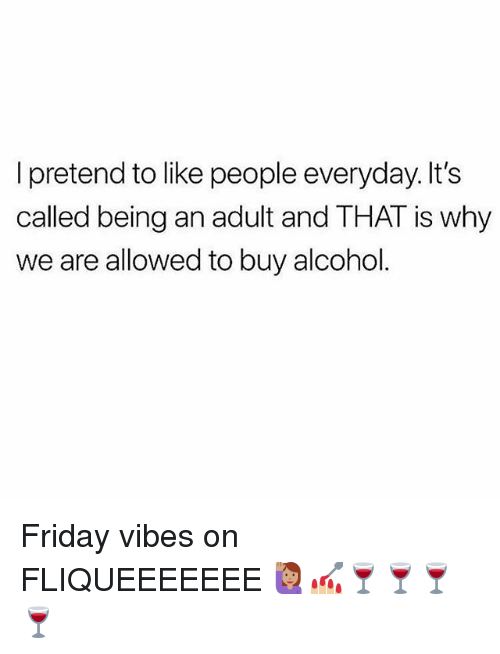 Being an Adult, Friday, and Memes: I pretend to like people everyday. It's  called being an adult and THAT is why  we are allowed to buy alcohol Friday vibes on FLIQUEEEEEEE 🙋🏽💅🏼🍷🍷🍷🍷