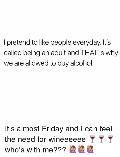 Being an Adult, Friday, and Memes: I pretend to like people everyday. It's  called being an adult and THAT is why  we are allowed to buy alcohol. It's almost Friday and I can feel the need for wineeeeee 🍷🍷🍷who's with me??? 🙋🏽🙋🏽🙋🏽