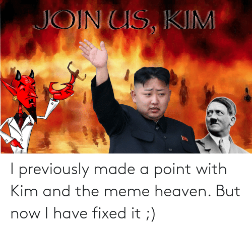 Fixed: I previously made a point with Kim and the meme heaven. But now I have fixed it ;)