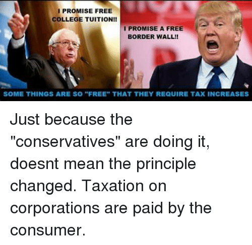 """consumate: I PROMISE FREE  COLLEGE TUITION!!  I PROMISE A FREE  BORDER WALL!  SOME THINGS ARE SO """"FREE"""" THAT THEY REQUIRE TAXINCREASES Just because the """"conservatives"""" are doing it, doesnt mean the principle changed. Taxation on corporations are paid by the consumer."""