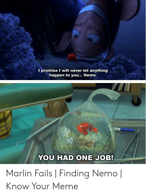 Nemo Meme: I promise I will never let anything  happen to you... Nemo  YOU HAD ONE JOB! Marlin Fails | Finding Nemo | Know Your Meme