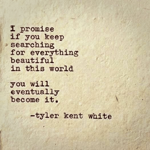 kent: I promise  if you keep  searching  for everything  beautiful  in this world  you will  eventually  become it.  -tyler kent white