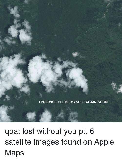 lost without you: I PROMISE I'LL BE MYSELF AGAIN SOON qoa: lost without you pt. 6 satellite images found on Apple Maps