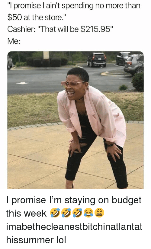"""Lol, Memes, and Budget: """"I promise l ain't spending no more than  $50 at the store.""""  Cashier: """"That will be $215.95""""  Me: I promise I'm staying on budget this week 🤣🤣🤣😂😩 imabethecleanestbitchinatlantathissummer lol"""