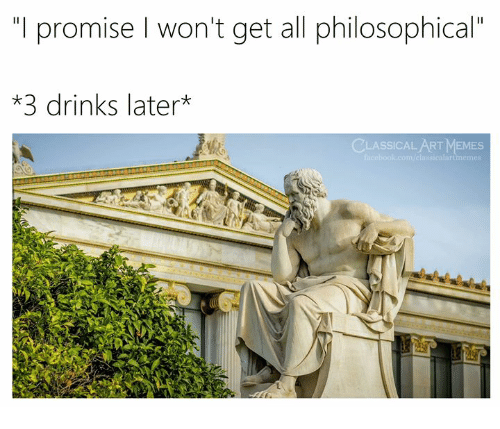 """Memes, Classical Art, and Classical: """"I promise l won't get all philosophical""""  *3 drinks later*  CLASSICAL ART MEMES  sicalartmemo"""